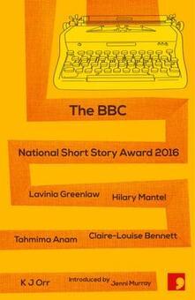The BBC National Short Story Award 2016 - Lavinia Greenlaw,Hilary Mantel,Tahmima Anam - cover