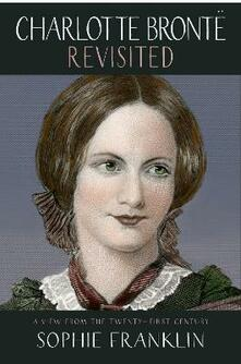 Charlotte Bronte Revisited: A view from the 21st century - Sophie Franklin - cover