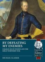 By Defeating My Enemies: Charles XII of Sweden and the Great Northern War