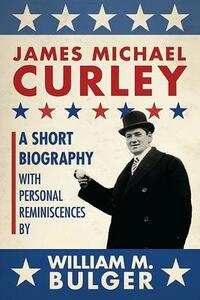 James Michael Curley: A Short Biography with Personal Reminiscences - William Bulger - cover