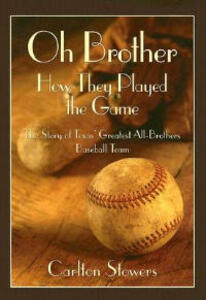 Oh Brother, How They Played the Game: The Story of Texas' Greatest All-brothers Baseball Team - Carlton Stowers - cover