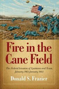 Fire in the Cane Field: The Federal Invasion of Louisiana and Texas, January 1861 - January 1863 - Donald S. Frazier - cover