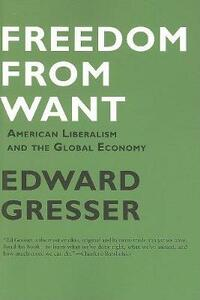 Freedom From Want: American Liberalism and the Global Economy - Edward Gresser - cover