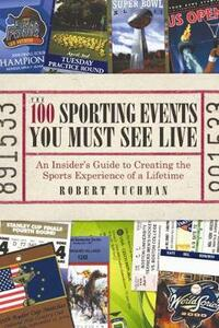 The 100 Sporting Events You Must See Live: An Insider's Guide to Creating the Sports Experience of a Lifetime - Robert Tuchman - cover
