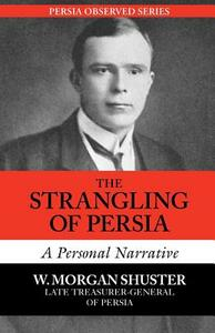 The Strangling of Persia: A Personal Narrative - W. Morgan Shuster - cover