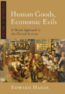 Human Goods, Economic Evils: A Moral Approach to the Dismal Science - Edward Hadas - cover