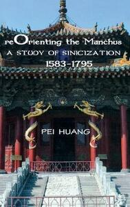 Reorienting the Manchus: A Study of Sinicization, 1583-1795 - Pei Huang - cover