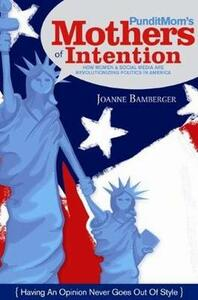 PunditMom's Mothers of Intention: How Women & Social Media are Revolutionizing Politics in America - Joanne C. Bamberger - cover