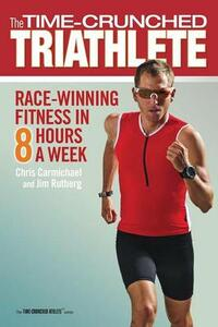 Time-Crunched Triathlete: Race-Winning Fitness in 8 Hours a Week - Chris Carmichael,Jim Rutberg - cover