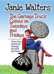 The Garbage Truck Comes on Tuesdays and Fridays: Throw Your Emotional Garbage Out with the Trash! - Janie Walters - cover