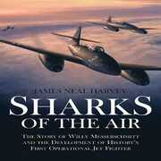 Libro in inglese Sharks of the Air: The Story of Willy Messerschmitt and the Development of History's First Operational Jet Fighter James Neal Harvey