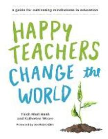 Happy Teachers Change The World: A Guide For Integrating Mindfulness In Education - Katherine Weare,Thich Nhat Hanh - cover