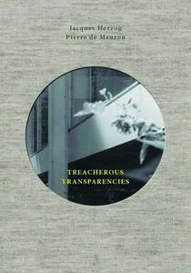 Treacherous Transparencies. Thoughts and observations triggered by a visit to Farnsworth House - Jacques Herzog,Pierre de Meuron - copertina