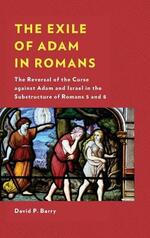 The Exile of Adam in Romans: The Reversal of the Curse against Adam and Israel in the Substructure of Romans 5 and 8