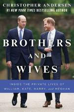 Brothers and Wives: Inside the Private Lives of William, Kate, Harry, and Meghan