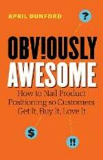 Obviously Awesome: How to Nail Product Positioning so Customers Get It, Buy It, Love It