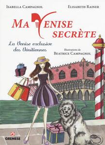 Ma Venise secrète. La Venise exclusive des vénitiennes - Isabella Campagnol,Elisabeth Rainer - copertina