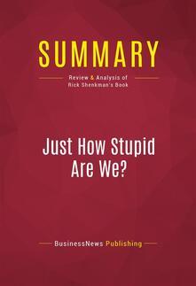 Summary: Just How Stupid Are We?