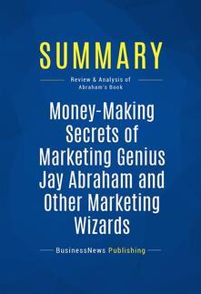 Summary: Money-Making Secrets of Marketing Genius Jay Abraham and Other Marketing Wizards