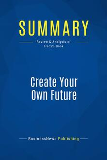Summary: Create Your Own Future