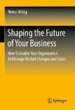 Shaping the Future of Your Business: How To Enable Your Organisation To Manage Market Changes and Crises