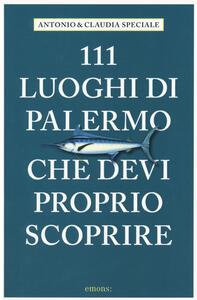 111 luoghi di Palermo che devi proprio scoprire - Antonio Speciale,Claudia Speciale - copertina
