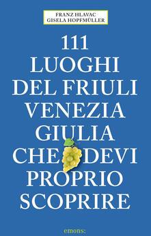 111 luoghi del Friuli Venezia Giulia che devi proprio scoprire - Franz Hlavac,Gisela Hopfmüller - copertina