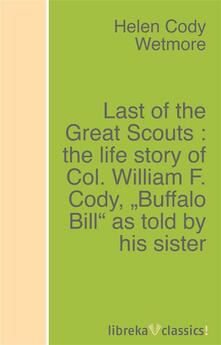 """Last of the Great Scouts : the life story of Col. William F. Cody, """"Buffalo Bill"""" as told by his sister"""