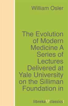 The Evolution of Modern Medicine A Series of Lectures Delivered at Yale University on the Silliman Foundation in April, 1913