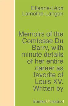 Memoirs of the Comtesse Du Barry, with minute details of her entire career as favorite of Louis XV. Written by herself