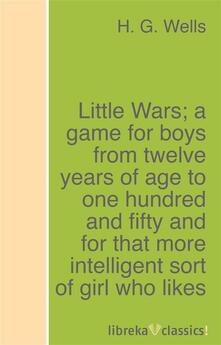 Little Wars; a game for boys from twelve years of age to one hundred and fifty and for that more intelligent sort of girl who likes boys' games and books.