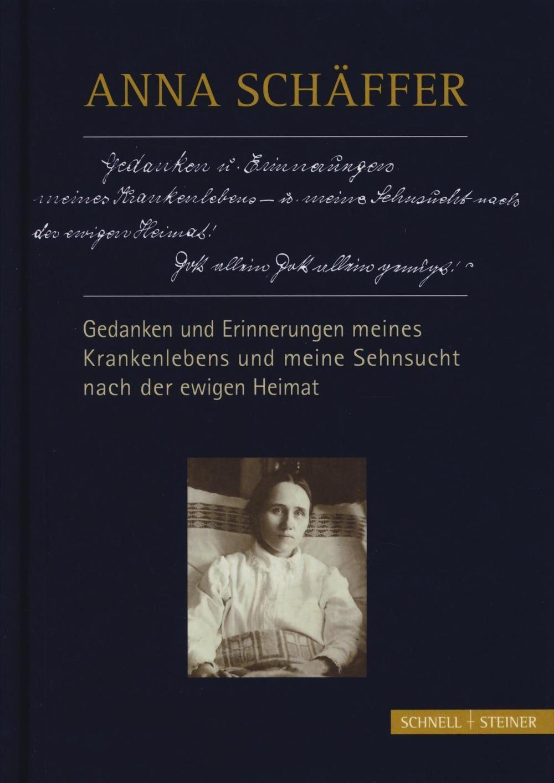 Anna Schäffer. Gedanken und erinnerungen meines krankenlebens und meine sehnsucht nach der ewigen heimat