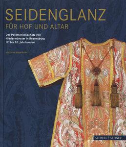 Seidenglanz fuer Hof und Altar. Der Paramentenschatz von Niedermunster in Regensburg 17. bis 20. Jahrhundert