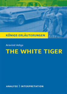The White Tiger von Aravind Adiga. Textanalyse und Interpretation mit ausführlicher Inhaltsangabe und Abituraufgaben mit Lösungen.