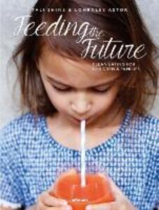 Feeding the future. Clean eating for children & families - Tali Shine,Lohralee Astor - copertina