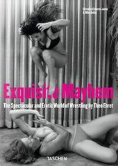 Exquisite Mayhem. The spectacular and erotic world of wrestling. Ediz. inglese, francese e tedesca