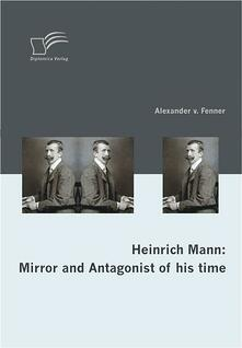 Heinrich Mann: Mirror and Antagonist of his time