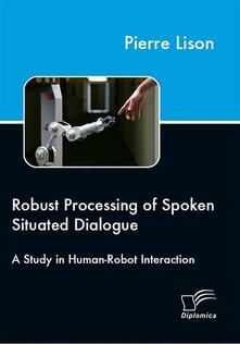Robust Processing of Spoken Situated Dialogue