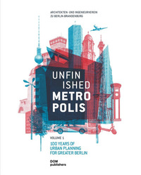 Unfinished Metropolis. Vol. 1-2: 100 Years of Urban Planning for Greater Berlin-International Urban Planning Competition for Berlin-Brandenburg 2070. Perspectives from Europe. - - wuz.it