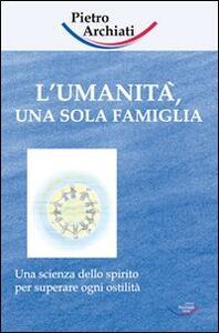 L' umanità, una sola famiglia. Una scienza dello spirito per superare ogni ostilità - Pietro Archiati - copertina
