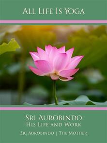 All Life Is Yoga: Sri Aurobindo – His Life and Work