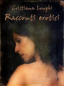 Racconti erotici - Cristiana Longhi - ebook