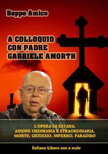 A colloquio con padre Gabriele Amorth. L'opera di Satana, la sua azione ordinaria e straordinaria, la morte, il giudizio, l'inferno, il purgatorio e il paradiso - Beppe Amico - ebook