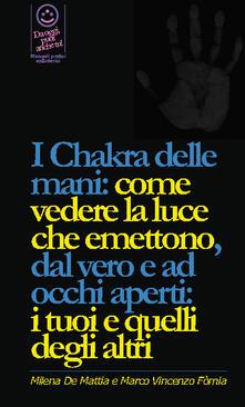 I chakra delle mani: come vedere la luce che emettono, dal vero e ad occhi aperti: i tuoi e quelli degli altri - Milena De Mattia,Marco Vincenzo Fomia - ebook