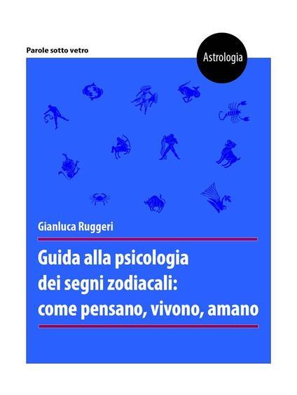 Guida alla psicologia dei segni zodiacali: come pensano, vivono, amano - Gianluca Ruggeri - ebook
