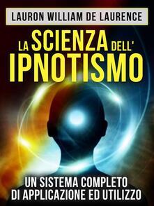 La scienza dell'ipnotismo. Un sistema completo di applicazione ed utilizzo - Lauron William De Laurence - ebook