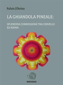 La ghiandola pineale: splendida connessione tra cervello ed anima - Fulvio D'Avino - ebook
