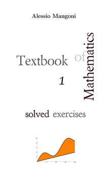 Textbook of mathematics. Solved exercises. Vol. 1