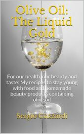 Olive oil: the liquid gold. For our health, our beauty and taste. My recipes to stay young with food and homemade beauty products containing olive oil