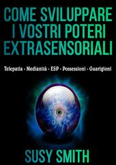 Come sviluppare i vostri poteri extra-sensoriali. Telepatia - Medianità - ESP - Possessioni - Guarigioni
